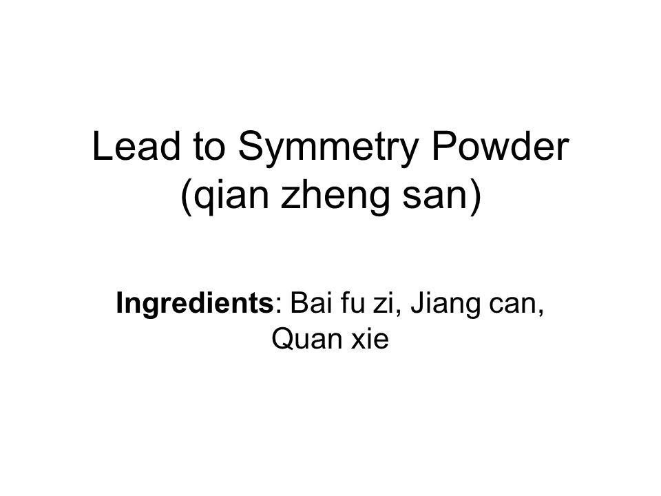 Lead to Symmetry Powder (qian zheng san) Ingredients: Bai fu zi, Jiang can, Quan xie