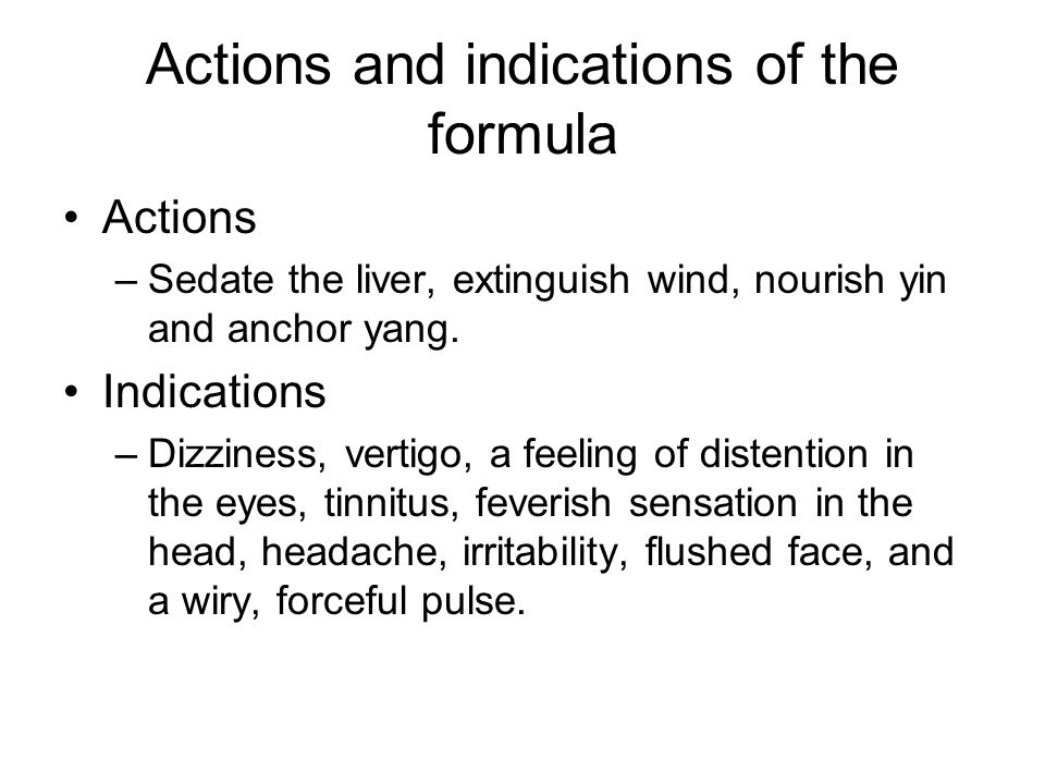 Actions and indications of the formula Actions –Sedate the liver, extinguish wind, nourish yin and anchor yang. Indications –Dizziness, vertigo, a fee