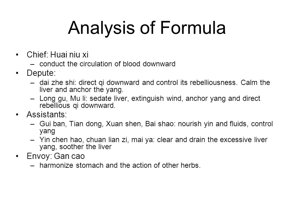 Analysis of Formula Chief: Huai niu xi –conduct the circulation of blood downward Depute: –dai zhe shi: direct qi downward and control its rebelliousn