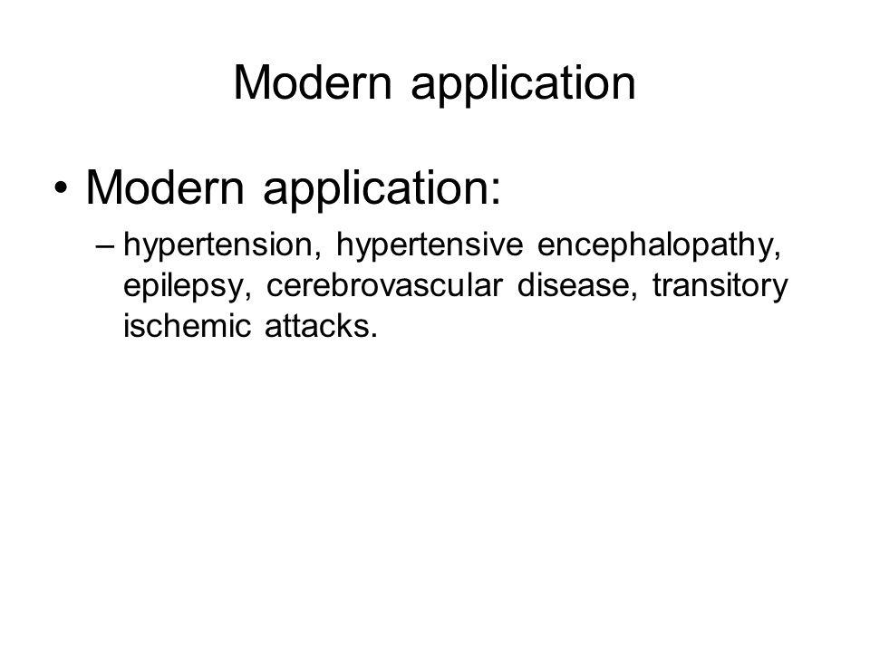 Modern application Modern application: –hypertension, hypertensive encephalopathy, epilepsy, cerebrovascular disease, transitory ischemic attacks.