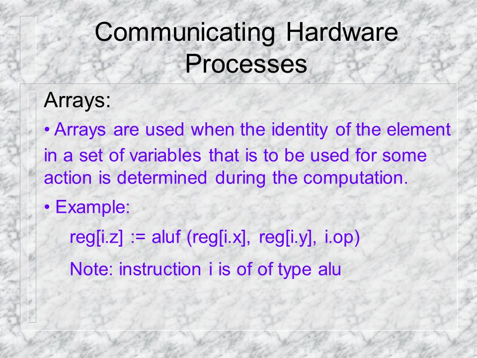 Communicating Hardware Processes Arrays: Arrays are used when the identity of the element in a set of variables that is to be used for some action is determined during the computation.