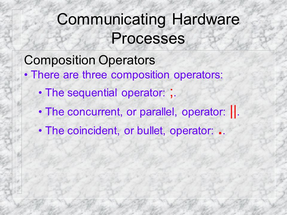 Communicating Hardware Processes Composition Operators There are three composition operators: The sequential operator: ;.