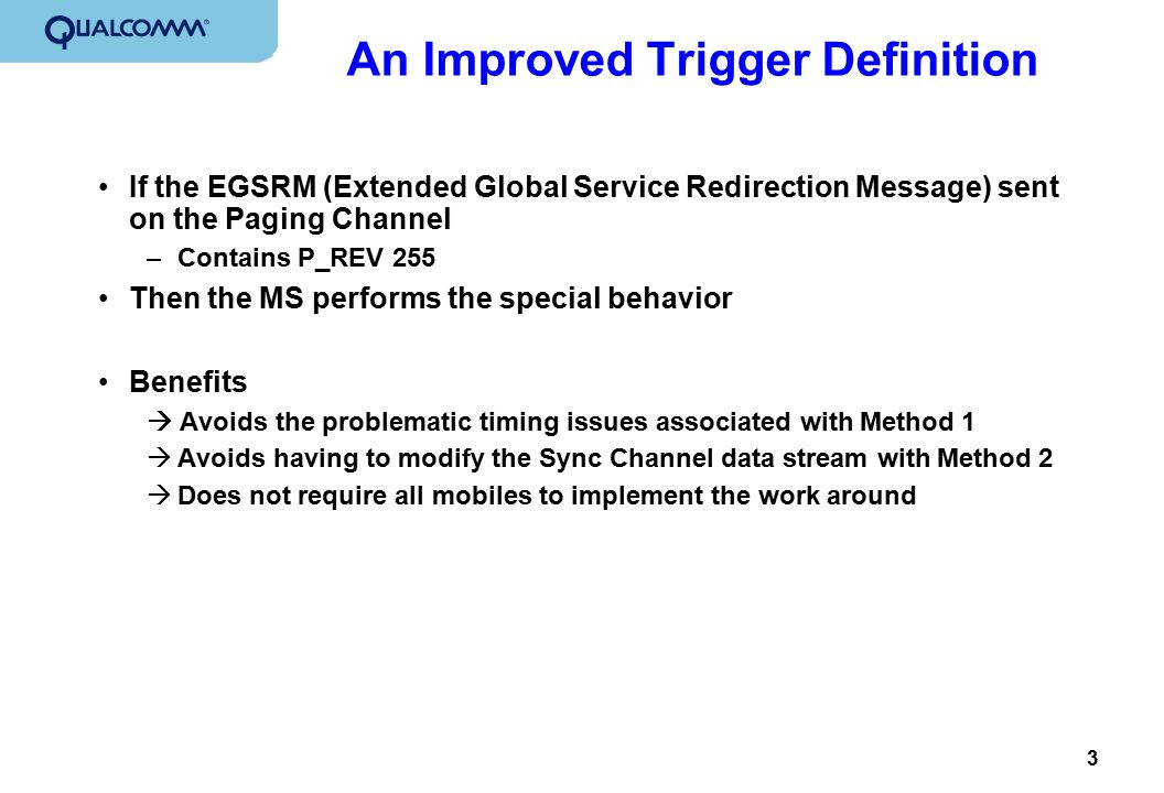 3 An Improved Trigger Definition If the EGSRM (Extended Global Service Redirection Message) sent on the Paging Channel –Contains P_REV 255 Then the MS performs the special behavior Benefits  Avoids the problematic timing issues associated with Method 1  Avoids having to modify the Sync Channel data stream with Method 2  Does not require all mobiles to implement the work around