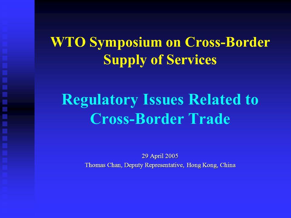 WTO Symposium on Cross-Border Supply of Services Regulatory Issues Related to Cross-Border Trade 29 April 2005 Thomas Chan, Deputy Representative, Hong Kong, China
