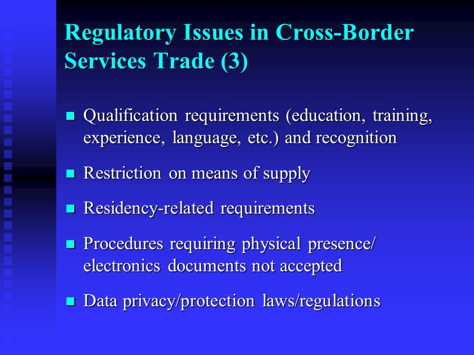 Qualification requirements (education, training, experience, language, etc.) and recognition Qualification requirements (education, training, experience, language, etc.) and recognition Restriction on means of supply Restriction on means of supply Residency-related requirements Residency-related requirements Procedures requiring physical presence/ electronics documents not accepted Procedures requiring physical presence/ electronics documents not accepted Data privacy/protection laws/regulations Data privacy/protection laws/regulations Regulatory Issues in Cross-Border Services Trade (3)