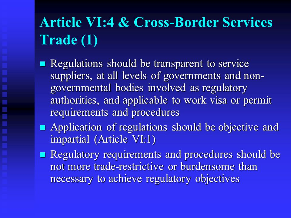Article VI:4 & Cross-Border Services Trade (2) Mechanism should be available for taking into account foreign qualifications requirements and technical standards Mechanism should be available for taking into account foreign qualifications requirements and technical standards As a norm, residency requirement should not be a pre-requisite for supply of service, qualification, certification, or examination leading to such As a norm, residency requirement should not be a pre-requisite for supply of service, qualification, certification, or examination leading to such Fulfillment of requirements and procedures by electronic means should be allowed (licensing, certification, compliance, etc.) Fulfillment of requirements and procedures by electronic means should be allowed (licensing, certification, compliance, etc.)