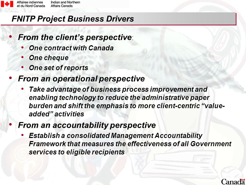 13 From the client's perspective : One contract with Canada One cheque One set of reports From an operational perspective Take advantage of business process improvement and enabling technology to reduce the administrative paper burden and shift the emphasis to more client-centric value- added activities From an accountability perspective Establish a consolidated Management Accountability Framework that measures the effectiveness of all Government services to eligible recipients FNITP Project Business Drivers