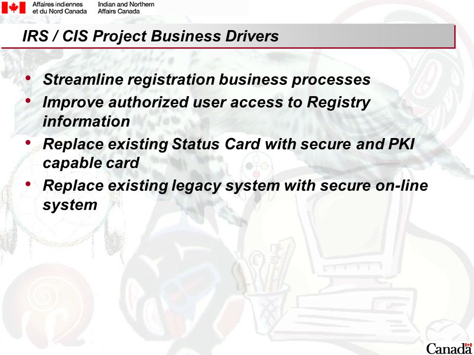 16 Streamline registration business processes Improve authorized user access to Registry information Replace existing Status Card with secure and PKI capable card Replace existing legacy system with secure on-line system IRS / CIS Project Business Drivers