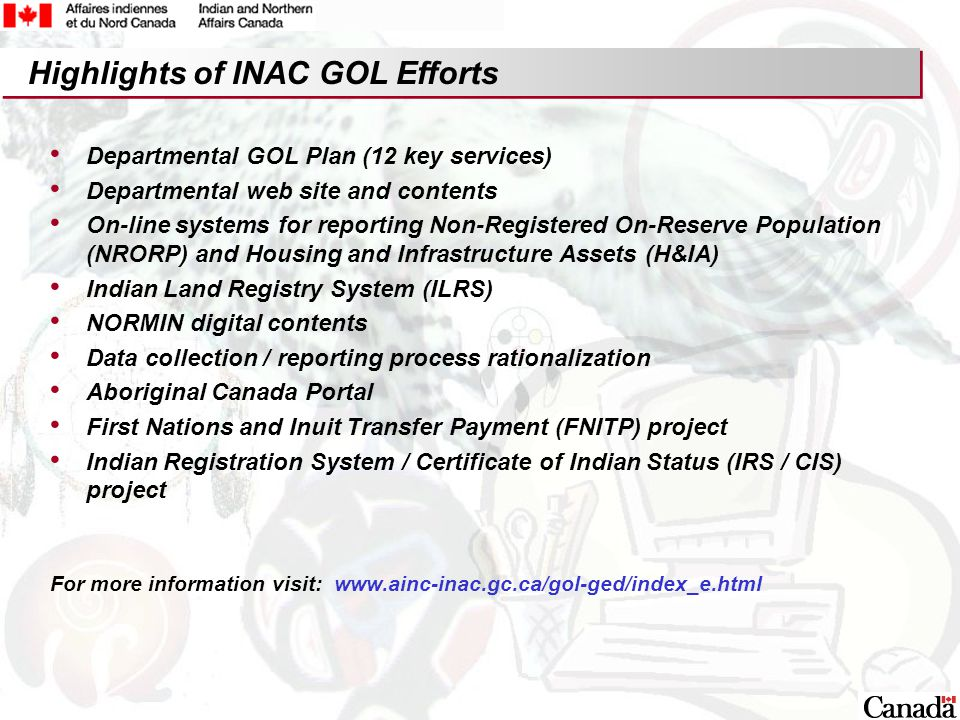 8 Highlights of INAC GOL Efforts Departmental GOL Plan (12 key services) Departmental web site and contents On-line systems for reporting Non-Registered On-Reserve Population (NRORP) and Housing and Infrastructure Assets (H&IA) Indian Land Registry System (ILRS) NORMIN digital contents Data collection / reporting process rationalization Aboriginal Canada Portal First Nations and Inuit Transfer Payment (FNITP) project Indian Registration System / Certificate of Indian Status (IRS / CIS) project For more information visit: www.ainc-inac.gc.ca/gol-ged/index_e.html