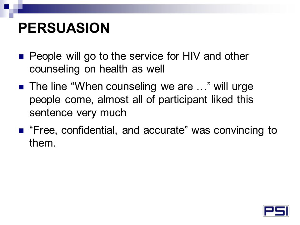 PERSUASION People will go to the service for HIV and other counseling on health as well The line When counseling we are … will urge people come, almost all of participant liked this sentence very much Free, confidential, and accurate was convincing to them.
