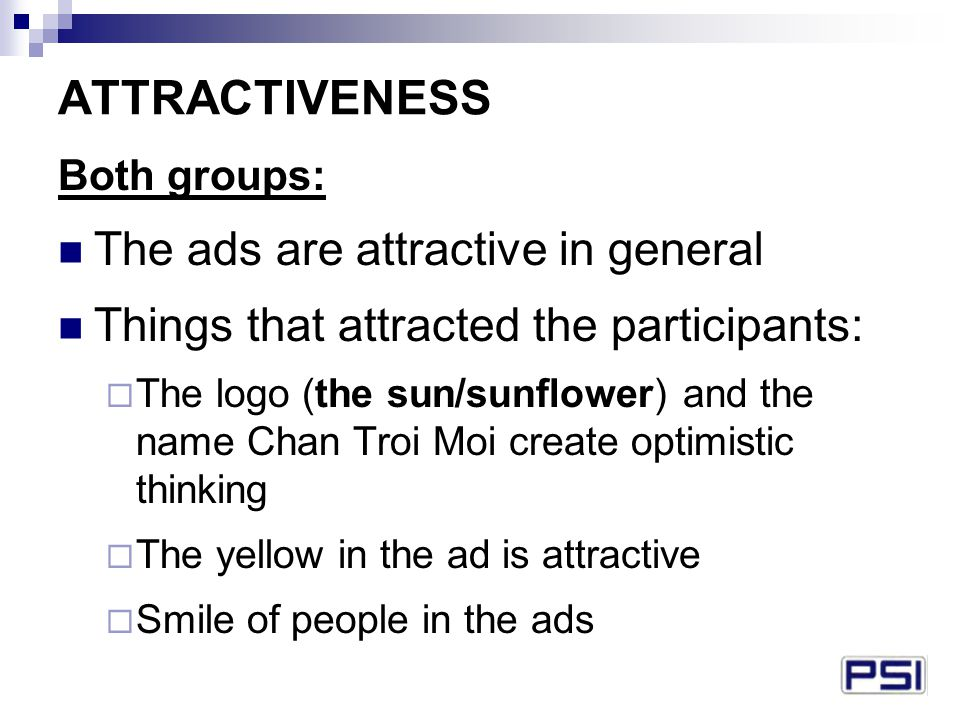 ATTRACTIVENESS Both groups: The ads are attractive in general Things that attracted the participants:  The logo (the sun/sunflower) and the name Chan Troi Moi create optimistic thinking  The yellow in the ad is attractive  Smile of people in the ads