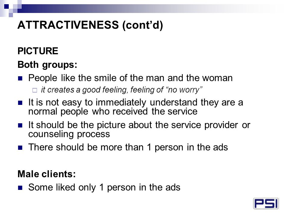 ATTRACTIVENESS (cont'd) PICTURE Both groups: People like the smile of the man and the woman  it creates a good feeling, feeling of no worry It is not easy to immediately understand they are a normal people who received the service It should be the picture about the service provider or counseling process There should be more than 1 person in the ads Male clients: Some liked only 1 person in the ads