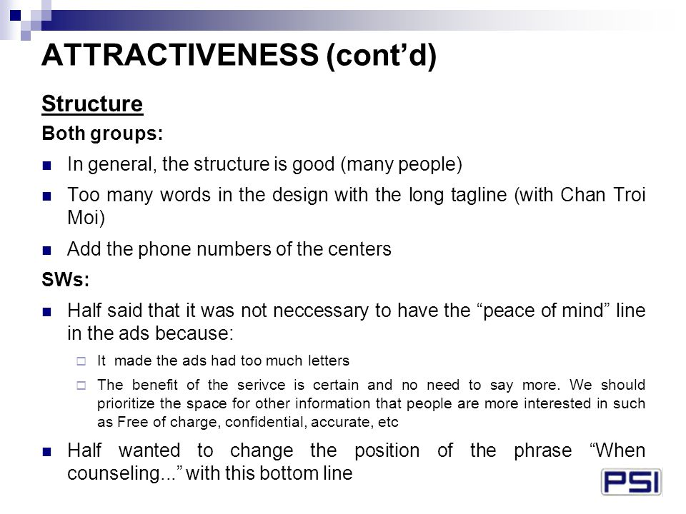ATTRACTIVENESS (cont'd) Structure Both groups: In general, the structure is good (many people) Too many words in the design with the long tagline (with Chan Troi Moi) Add the phone numbers of the centers SWs: Half said that it was not neccessary to have the peace of mind line in the ads because:  It made the ads had too much letters  The benefit of the serivce is certain and no need to say more.