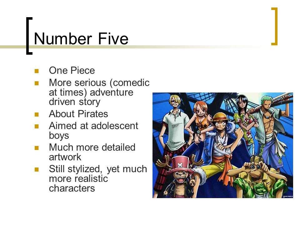 Number Five One Piece More serious (comedic at times) adventure driven story About Pirates Aimed at adolescent boys Much more detailed artwork Still stylized, yet much more realistic characters