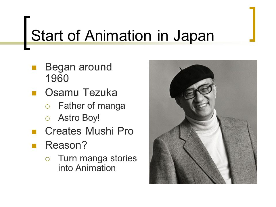 Start of Animation in Japan Began around 1960 Osamu Tezuka  Father of manga  Astro Boy! Creates Mushi Pro Reason?  Turn manga stories into Animatio