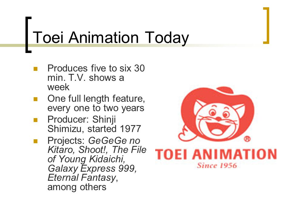 Toei Animation Today Produces five to six 30 min. T.V.