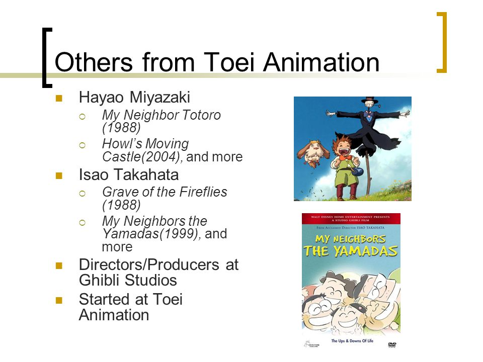 Others from Toei Animation Hayao Miyazaki  My Neighbor Totoro (1988)  Howl's Moving Castle(2004), and more Isao Takahata  Grave of the Fireflies (1988)  My Neighbors the Yamadas(1999), and more Directors/Producers at Ghibli Studios Started at Toei Animation