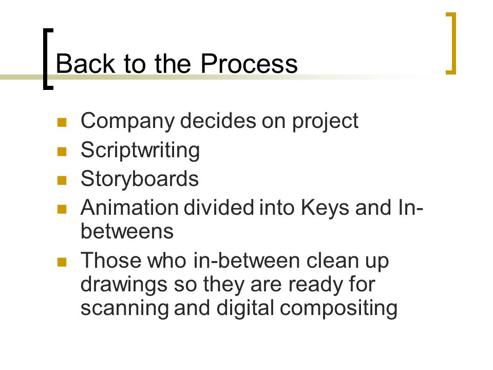 Back to the Process Company decides on project Scriptwriting Storyboards Animation divided into Keys and In- betweens Those who in-between clean up drawings so they are ready for scanning and digital compositing