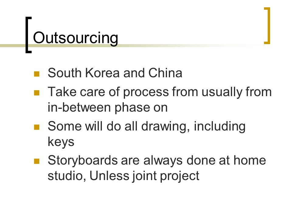 Outsourcing South Korea and China Take care of process from usually from in-between phase on Some will do all drawing, including keys Storyboards are always done at home studio, Unless joint project