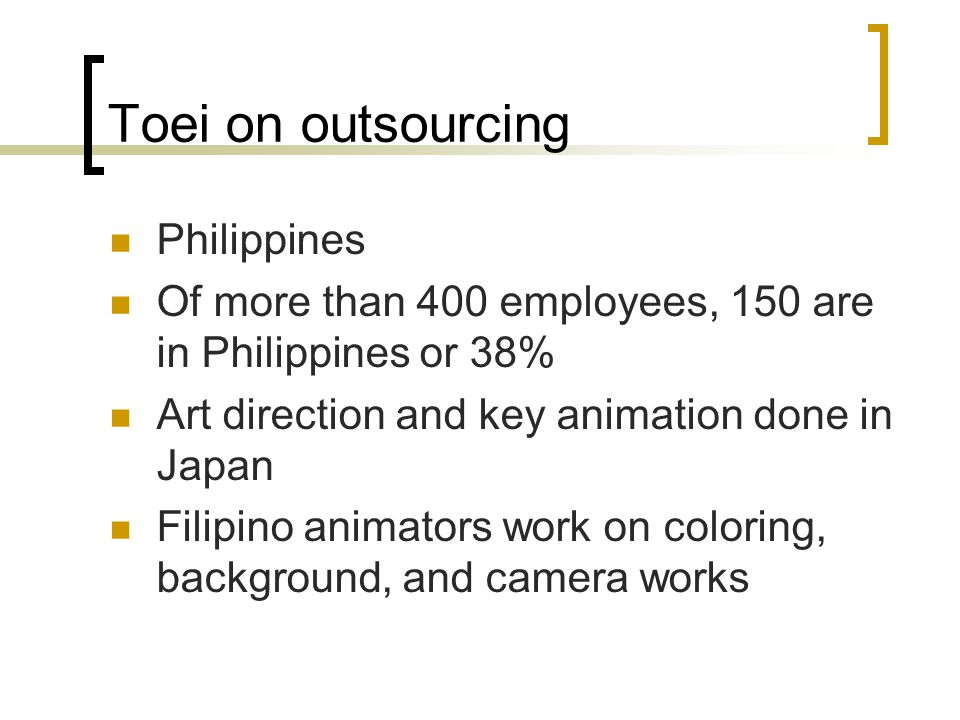 Toei on outsourcing Philippines Of more than 400 employees, 150 are in Philippines or 38% Art direction and key animation done in Japan Filipino animators work on coloring, background, and camera works