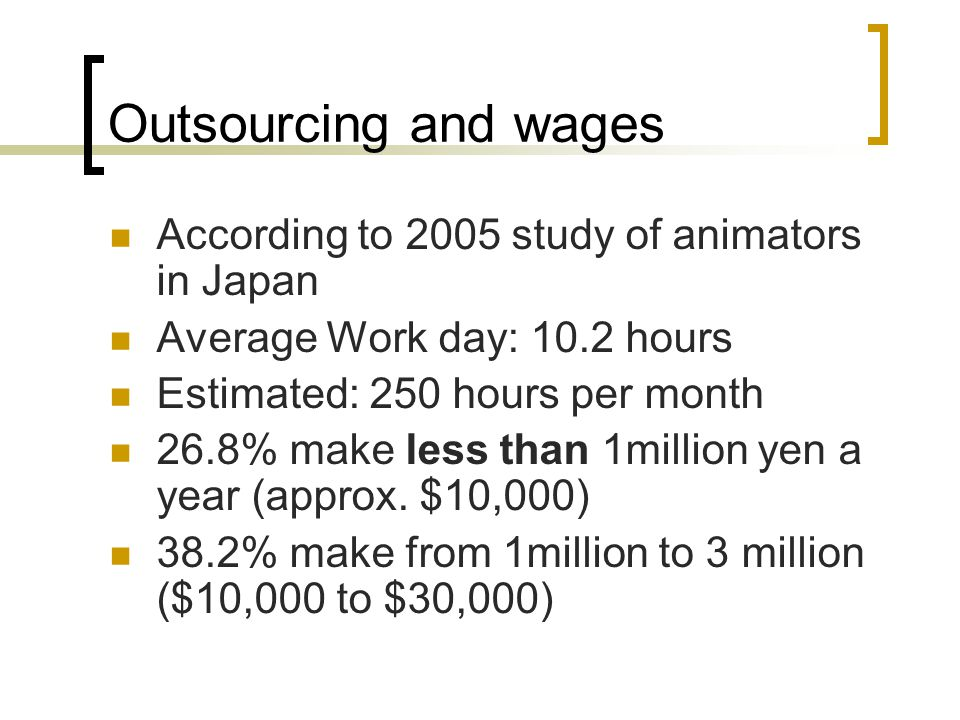 Outsourcing and wages According to 2005 study of animators in Japan Average Work day: 10.2 hours Estimated: 250 hours per month 26.8% make less than 1million yen a year (approx.