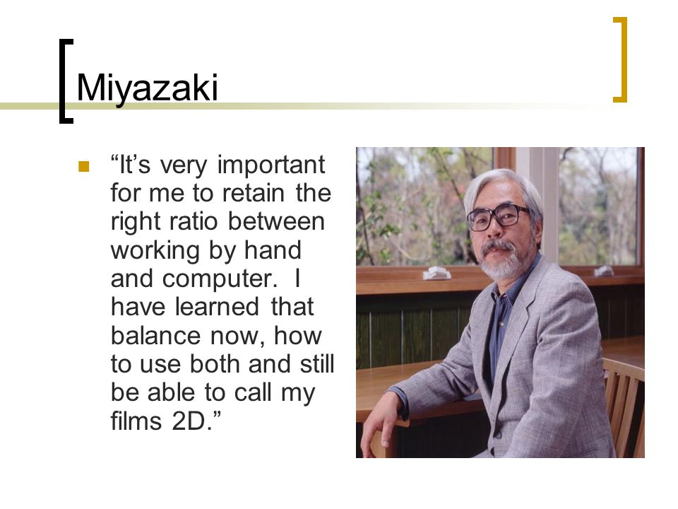 Miyazaki It's very important for me to retain the right ratio between working by hand and computer.