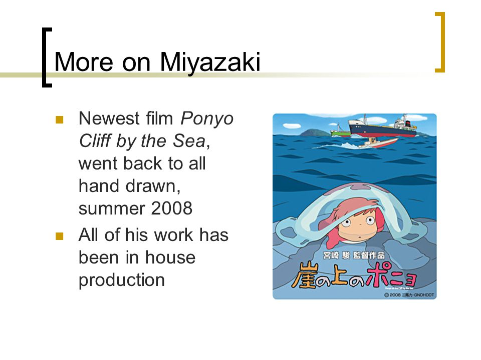 More on Miyazaki Newest film Ponyo Cliff by the Sea, went back to all hand drawn, summer 2008 All of his work has been in house production