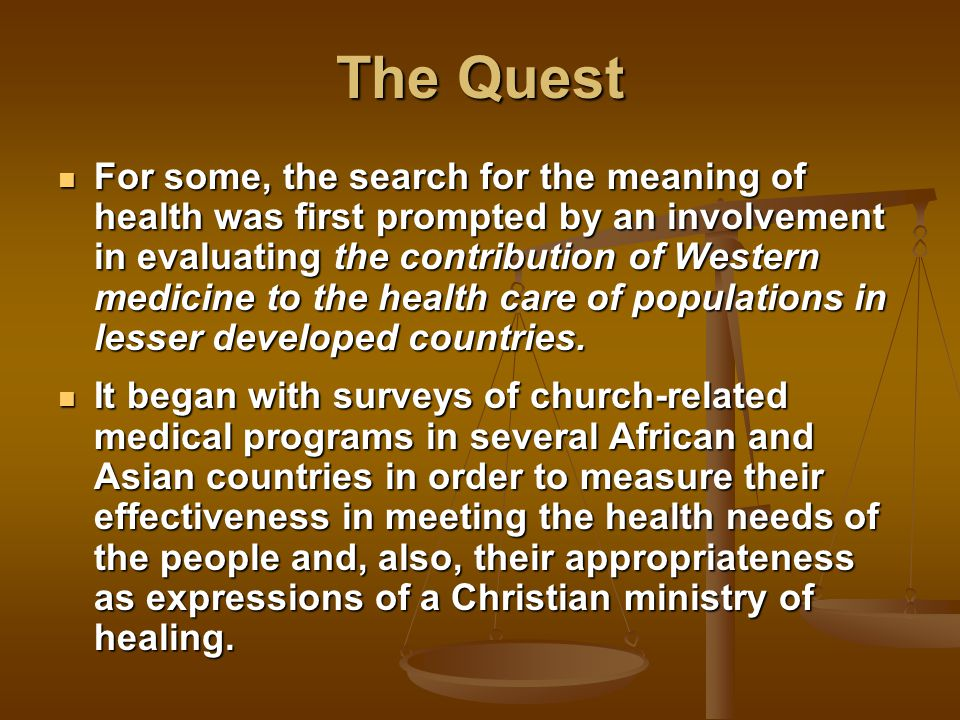 The Quest For some, the search for the meaning of health was first prompted by an involvement in evaluating the contribution of Western medicine to the health care of populations in lesser developed countries.