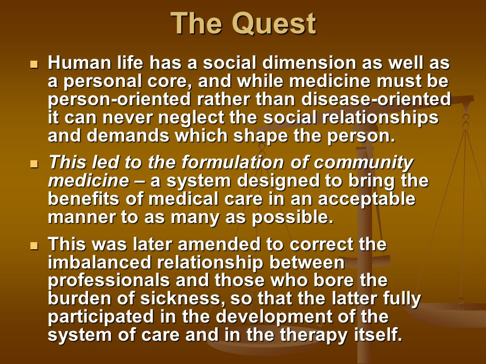 The Quest Human life has a social dimension as well as a personal core, and while medicine must be person-oriented rather than disease-oriented it can never neglect the social relationships and demands which shape the person.