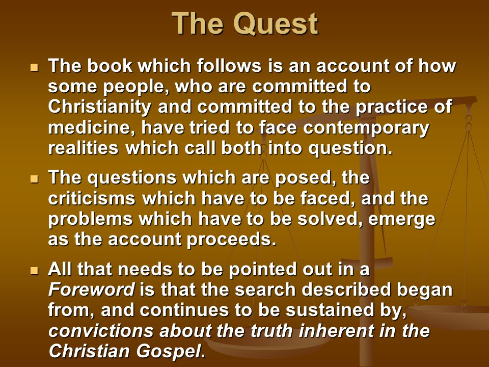 The Quest The book which follows is an account of how some people, who are committed to Christianity and committed to the practice of medicine, have tried to face contemporary realities which call both into question.