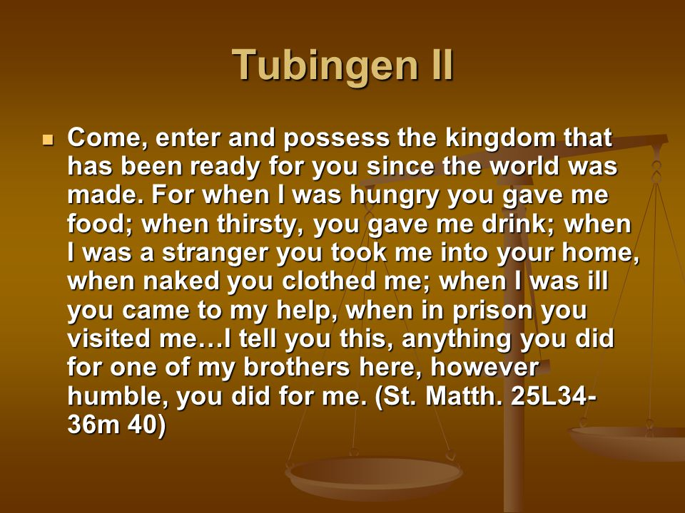 Tubingen II Come, enter and possess the kingdom that has been ready for you since the world was made.