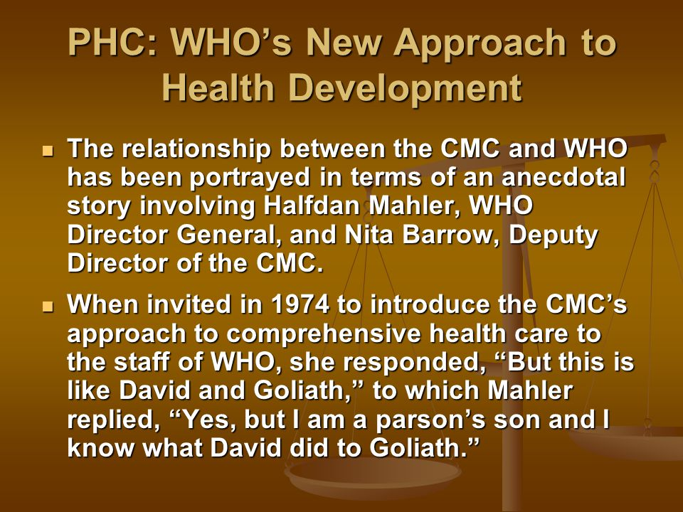 PHC: WHO's New Approach to Health Development The relationship between the CMC and WHO has been portrayed in terms of an anecdotal story involving Halfdan Mahler, WHO Director General, and Nita Barrow, Deputy Director of the CMC.