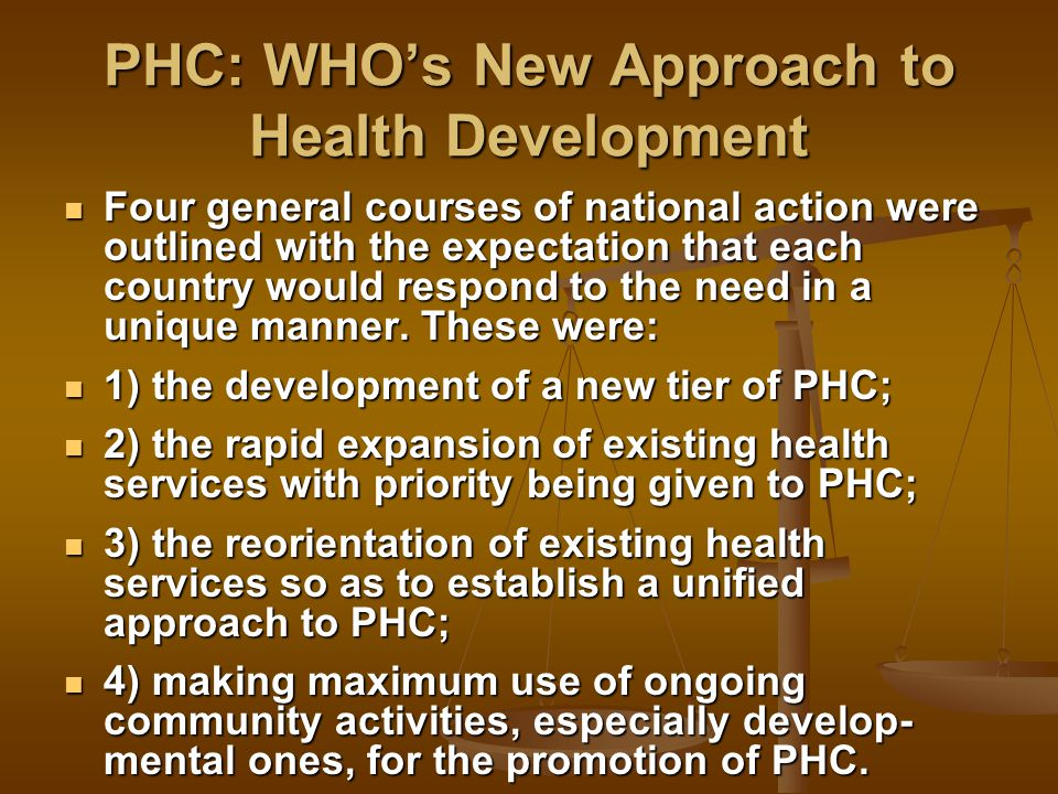 PHC: WHO's New Approach to Health Development Four general courses of national action were outlined with the expectation that each country would respond to the need in a unique manner.