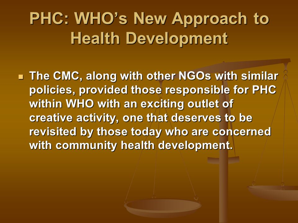 PHC: WHO's New Approach to Health Development The CMC, along with other NGOs with similar policies, provided those responsible for PHC within WHO with an exciting outlet of creative activity, one that deserves to be revisited by those today who are concerned with community health development.