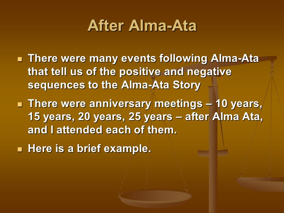 After Alma-Ata There were many events following Alma-Ata that tell us of the positive and negative sequences to the Alma-Ata Story There were many events following Alma-Ata that tell us of the positive and negative sequences to the Alma-Ata Story There were anniversary meetings – 10 years, 15 years, 20 years, 25 years – after Alma Ata, and I attended each of them.