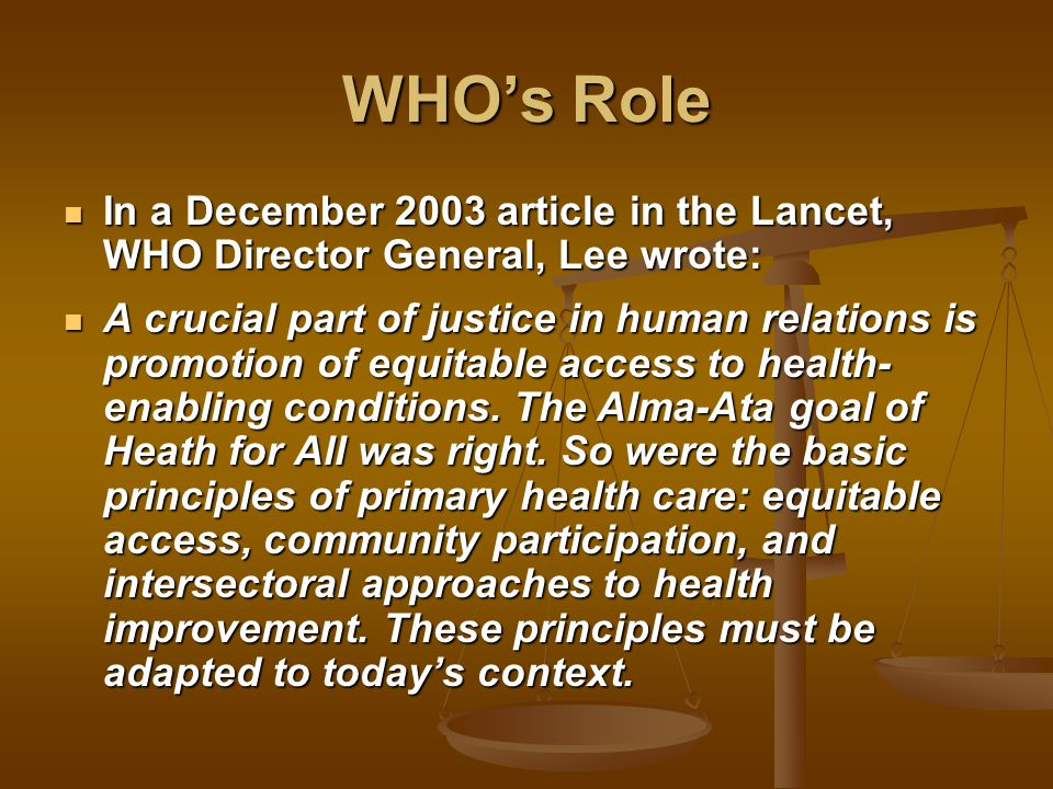 WHO's Role In a December 2003 article in the Lancet, WHO Director General, Lee wrote: In a December 2003 article in the Lancet, WHO Director General, Lee wrote: A crucial part of justice in human relations is promotion of equitable access to health- enabling conditions.