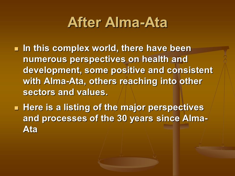 After Alma-Ata In this complex world, there have been numerous perspectives on health and development, some positive and consistent with Alma-Ata, others reaching into other sectors and values.