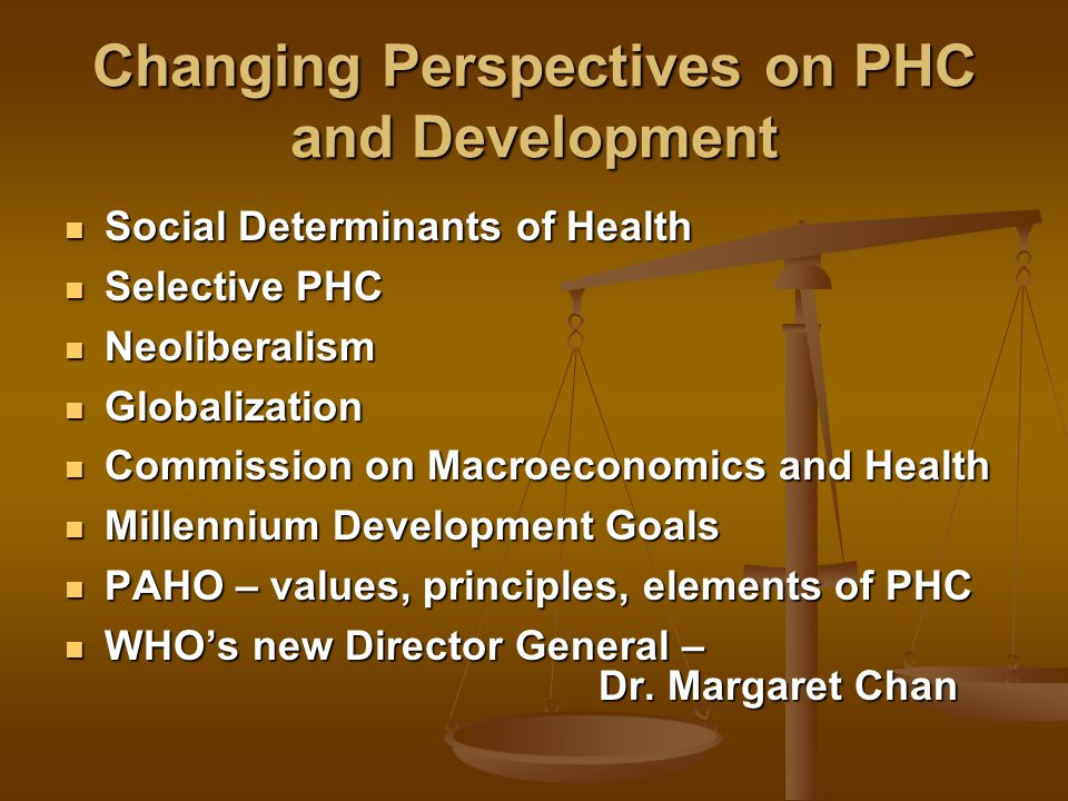 Changing Perspectives on PHC and Development Social Determinants of Health Social Determinants of Health Selective PHC Selective PHC Neoliberalism Neoliberalism Globalization Globalization Commission on Macroeconomics and Health Commission on Macroeconomics and Health Millennium Development Goals Millennium Development Goals PAHO – values, principles, elements of PHC PAHO – values, principles, elements of PHC WHO's new Director General – Dr.