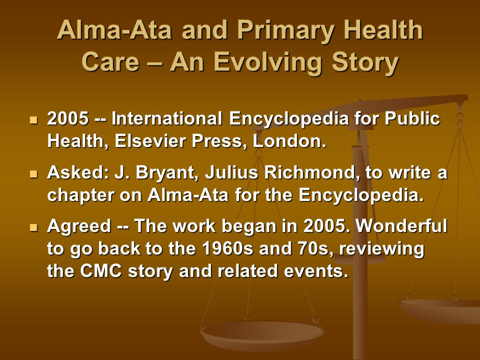 Alma-Ata and Primary Health Care – An Evolving Story 2005 -- International Encyclopedia for Public Health, Elsevier Press, London.