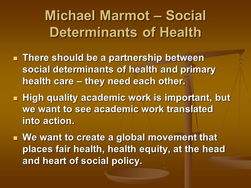 Michael Marmot – Social Determinants of Health There should be a partnership between social determinants of health and primary health care – they need each other.