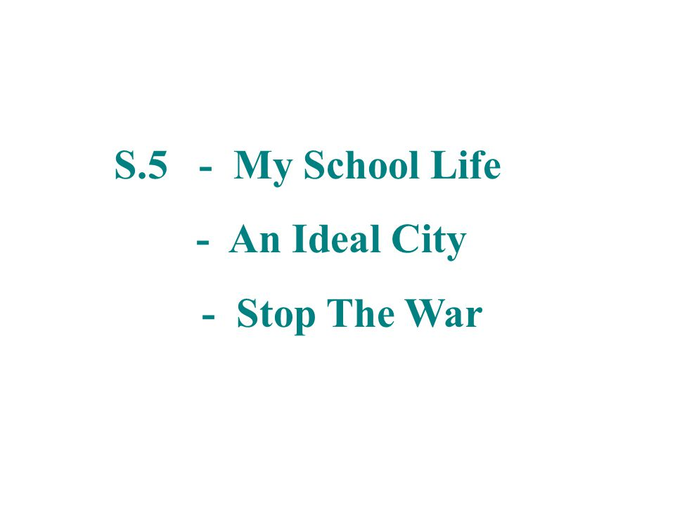 S.5 - My School Life - An Ideal City - Stop The War