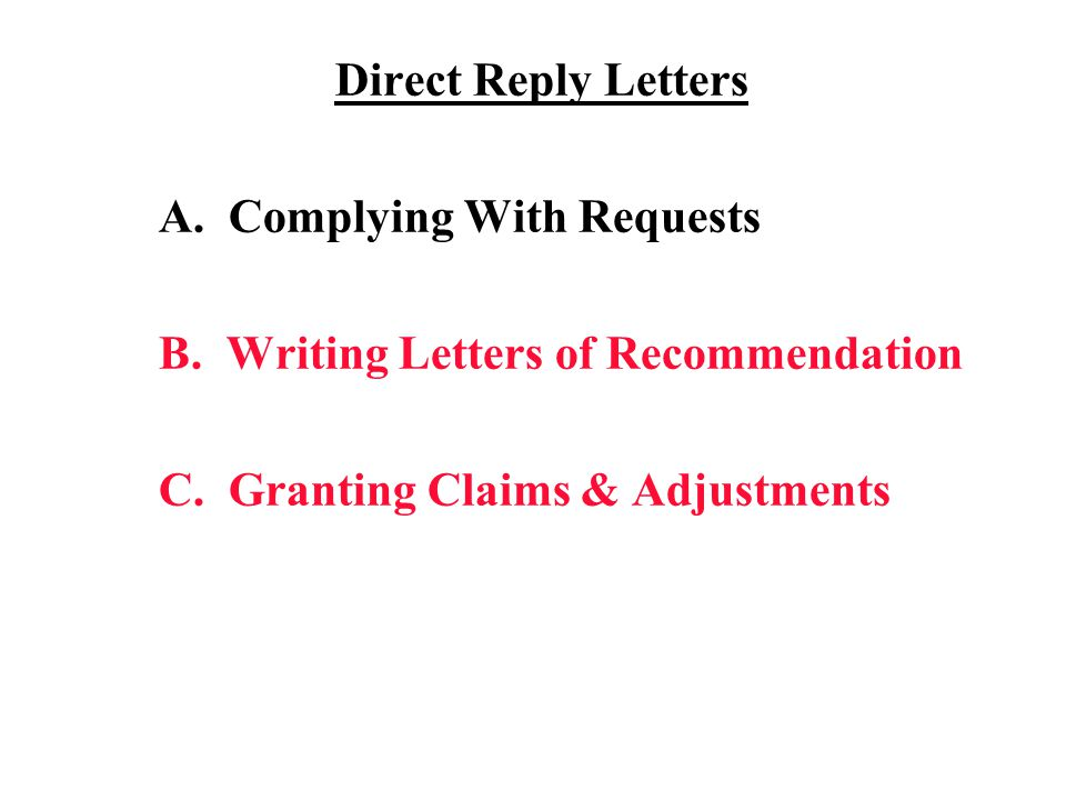 Direct Reply Letters A. Complying With Requests B. Writing Letters of Recommendation C. Granting Claims & Adjustments