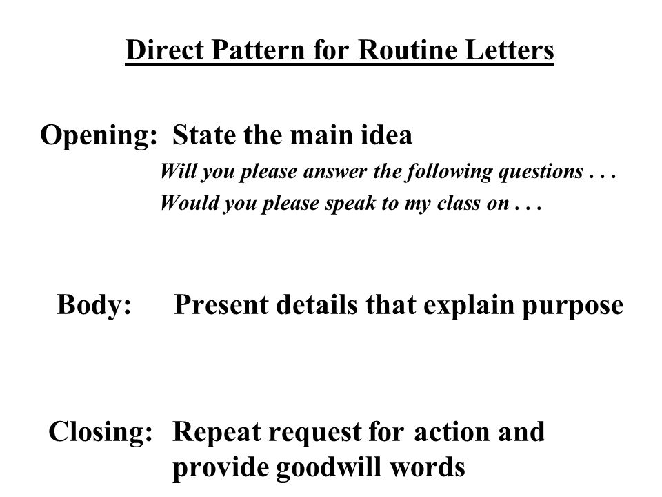 Direct Pattern for Routine Letters Opening: State the main idea Will you please answer the following questions... Would you please speak to my class o