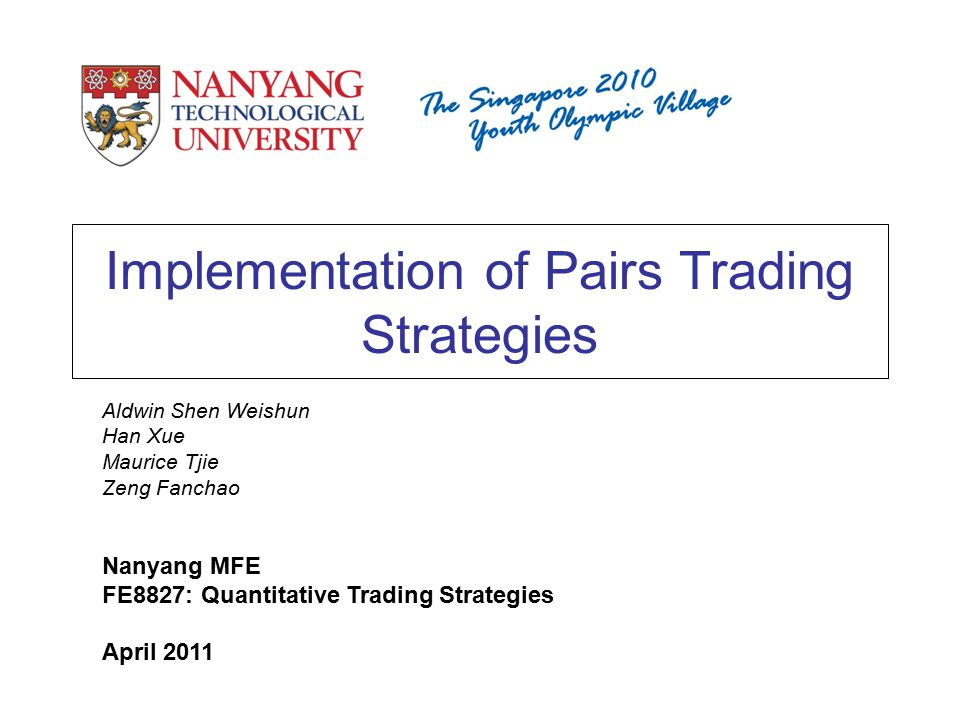 Implementation of Pairs Trading Strategies Aldwin Shen Weishun Han Xue Maurice Tjie Zeng Fanchao Nanyang MFE FE8827: Quantitative Trading Strategies April 2011