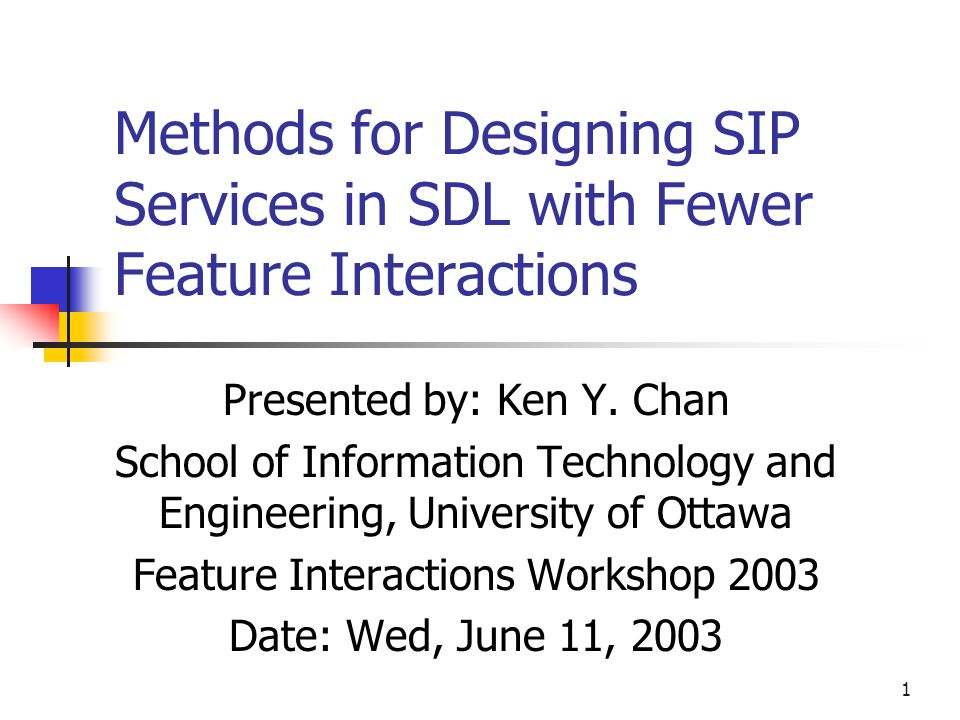 1 Methods for Designing SIP Services in SDL with Fewer Feature Interactions Presented by: Ken Y. Chan School of Information Technology and Engineering