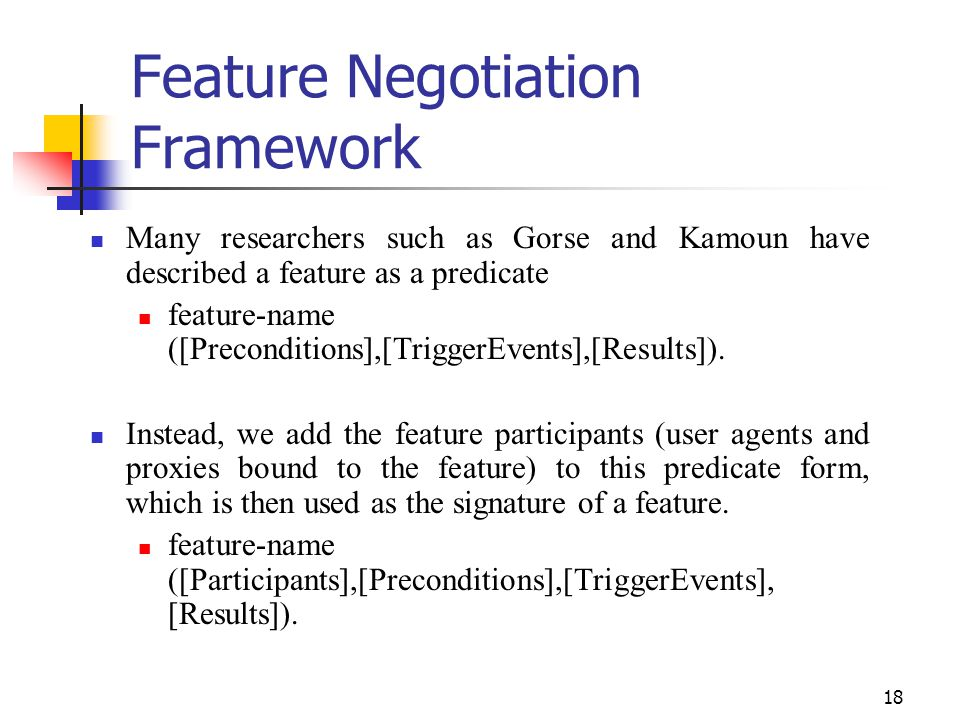 18 Feature Negotiation Framework Many researchers such as Gorse and Kamoun have described a feature as a predicate feature-name ([Preconditions],[TriggerEvents],[Results]).