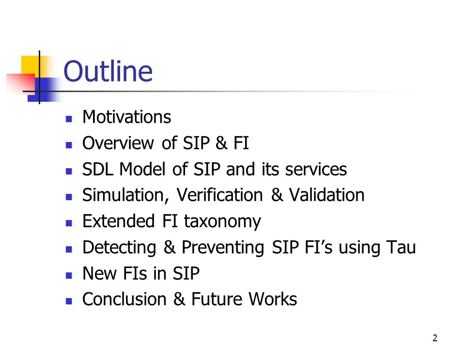 2 Outline Motivations Overview of SIP & FI SDL Model of SIP and its services Simulation, Verification & Validation Extended FI taxonomy Detecting & Preventing SIP FI's using Tau New FIs in SIP Conclusion & Future Works