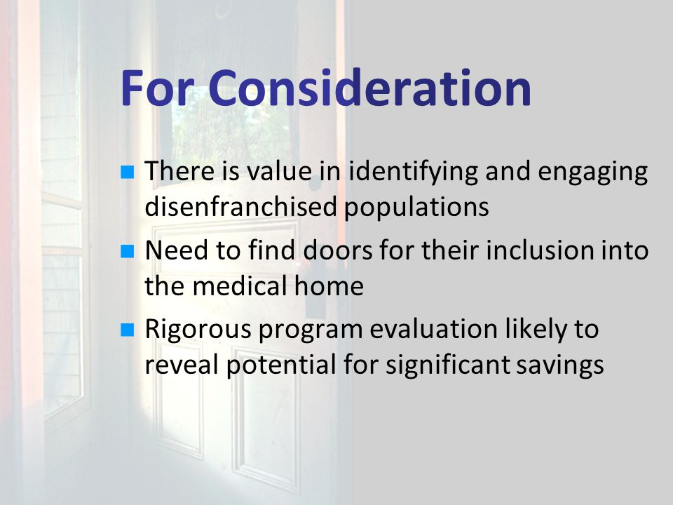 For Consideration There is value in identifying and engaging disenfranchised populations Need to find doors for their inclusion into the medical home Rigorous program evaluation likely to reveal potential for significant savings