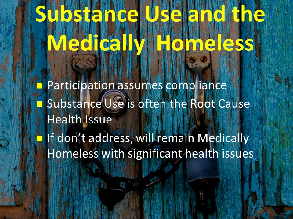 Substance Use and the Medically Homeless Participation assumes compliance Substance Use is often the Root Cause Health Issue If don't address, will remain Medically Homeless with significant health issues