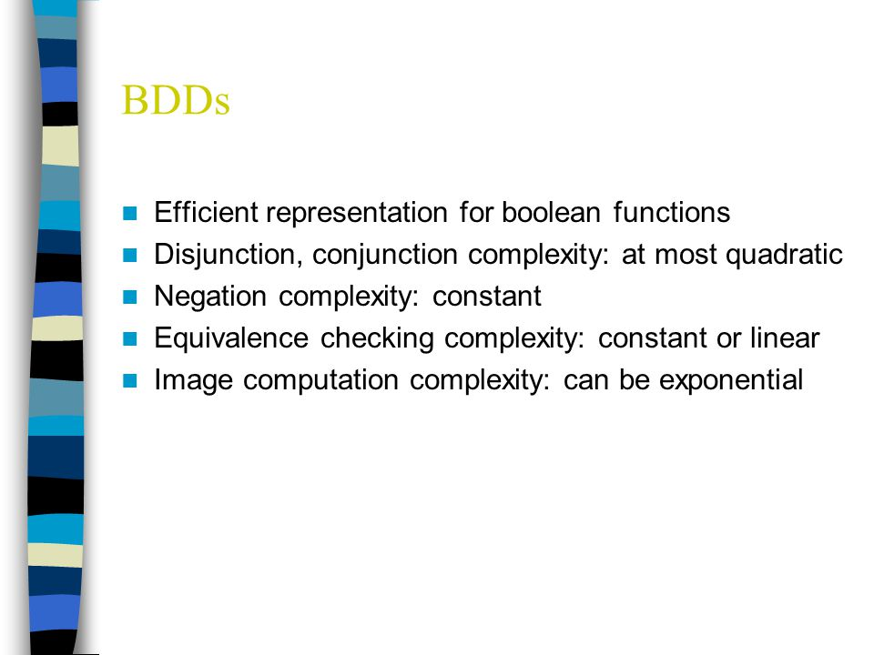 BDDs Efficient representation for boolean functions Disjunction, conjunction complexity: at most quadratic Negation complexity: constant Equivalence checking complexity: constant or linear Image computation complexity: can be exponential